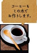 コーヒーもこの水でお作りします。